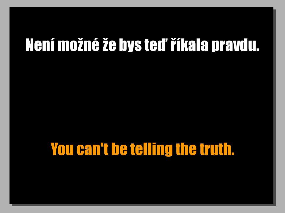 Není možné že bys teď říkala pravdu. You can t be telling the truth.