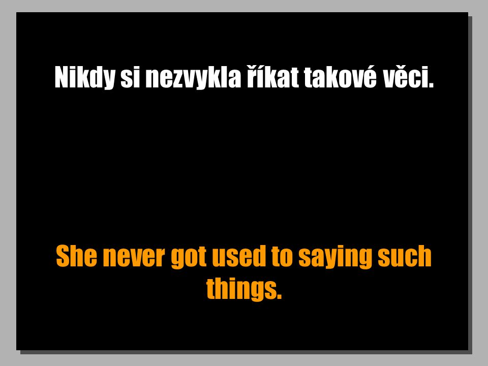 Nikdy si nezvykla říkat takové věci. She never got used to saying such things.