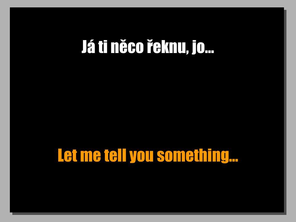 Já ti něco řeknu, jo... Let me tell you something...