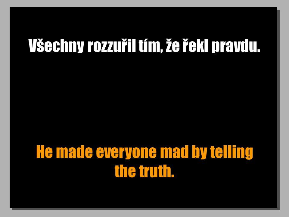 Všechny rozzuřil tím, že řekl pravdu. He made everyone mad by telling the truth.