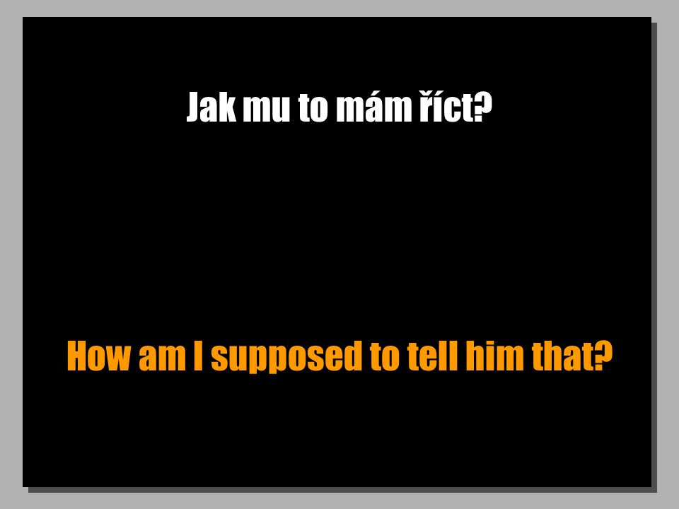 Jak mu to mám říct? How am I supposed to tell him that?