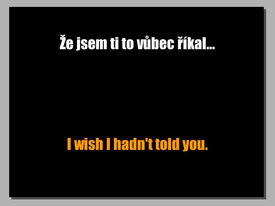 Že jsem ti to vůbec říkal... I wish I hadn t told you.