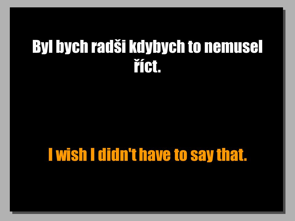 Byl bych radši kdybych to nemusel říct. I wish I didn t have to say that.