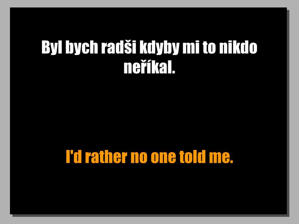 Byl bych radši kdyby mi to nikdo neříkal. I d rather no one told me.