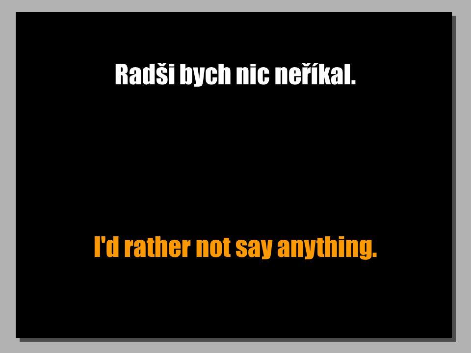 Radši bych nic neříkal. I d rather not say anything.