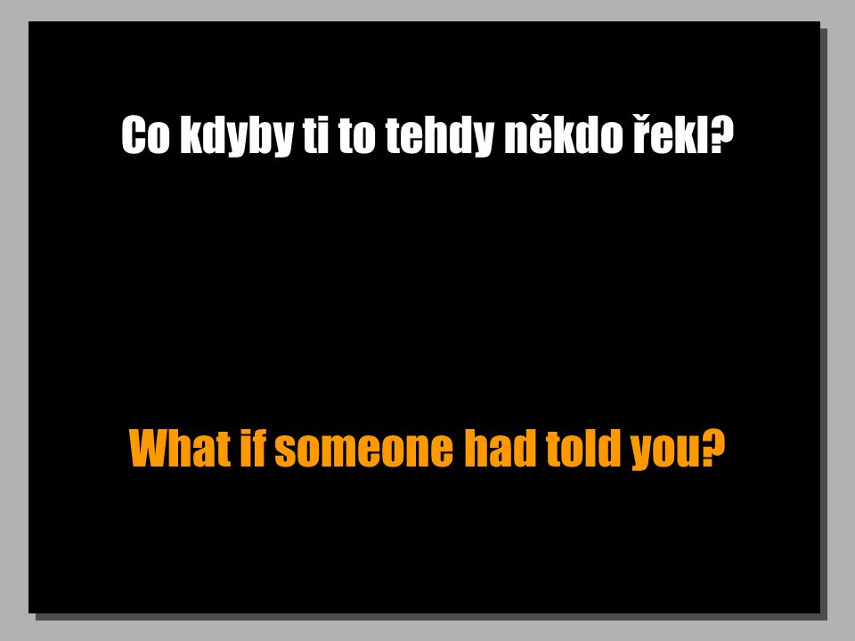 Co kdyby ti to tehdy někdo řekl? What if someone had told you?