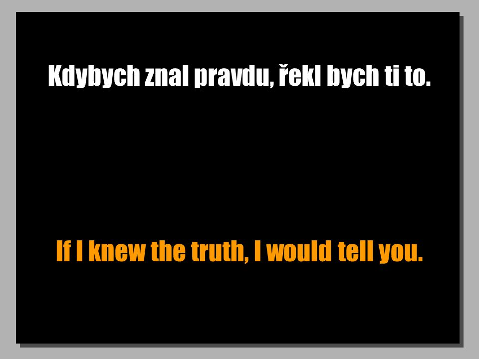 Kdybych znal pravdu, řekl bych ti to. If I knew the truth, I would tell you.