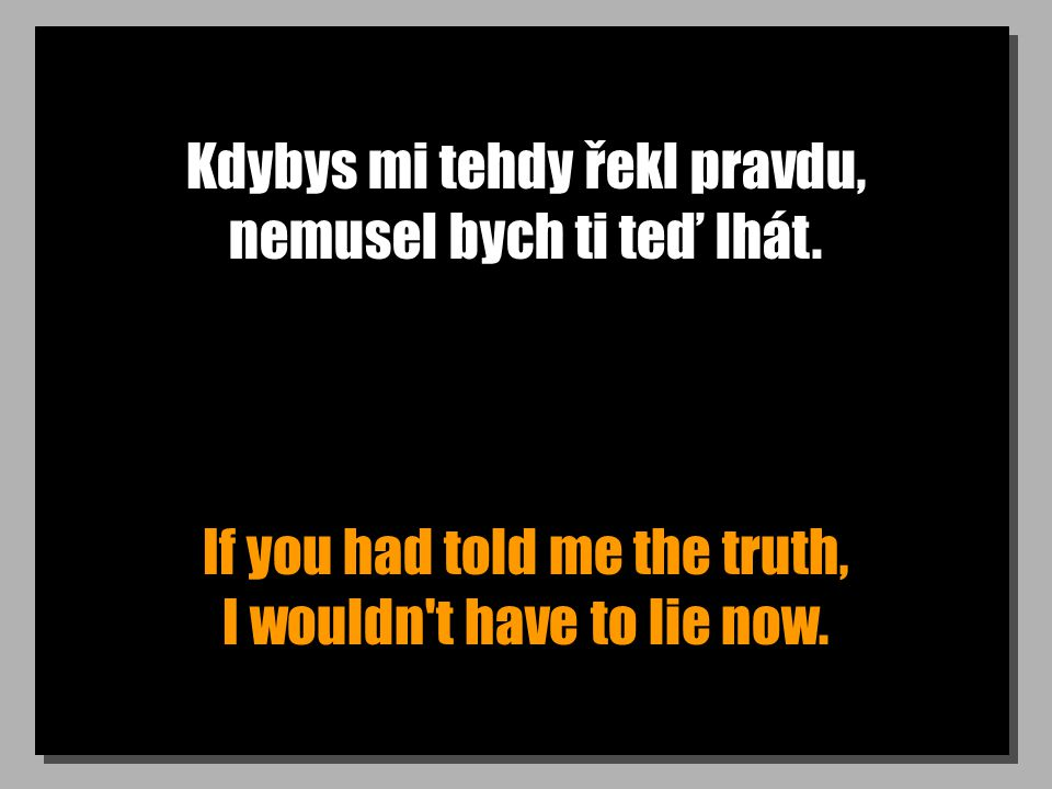 Kdybys mi tehdy řekl pravdu, nemusel bych ti teď lhát. If you had told me the truth, I wouldn't have to lie now.