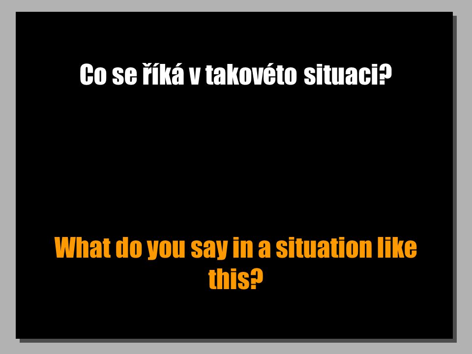 Co se říká v takovéto situaci? What do you say in a situation like this?