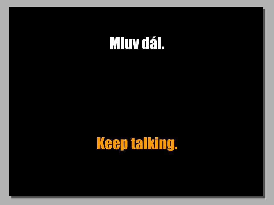 Mluv dál. Keep talking.