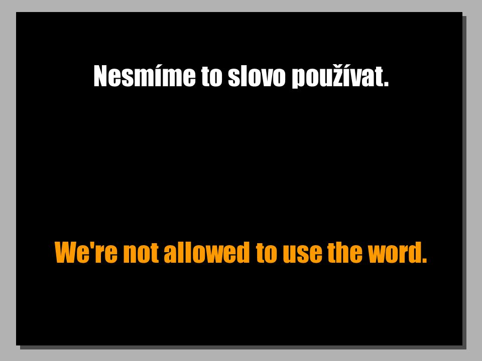 Nesmíme to slovo používat. We re not allowed to use the word.