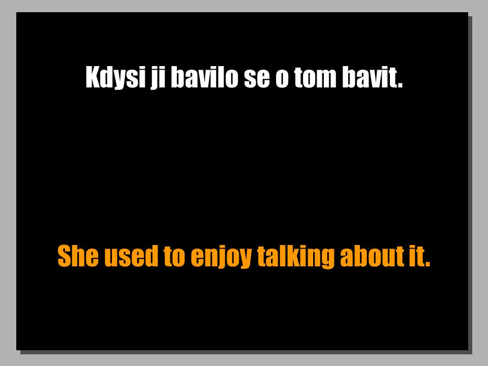 Kdysi ji bavilo se o tom bavit. She used to enjoy talking about it.