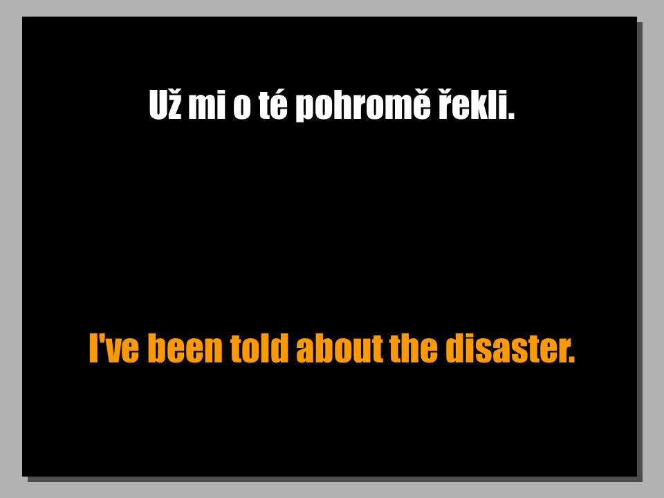 Už mi o té pohromě řekli. I ve been told about the disaster.