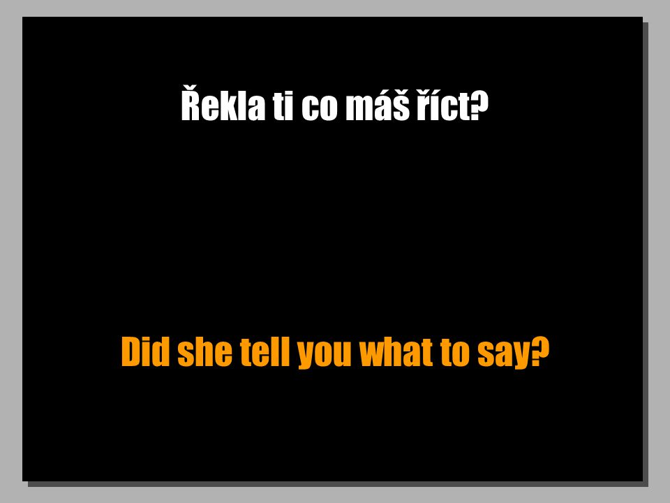 Řekla ti co máš říct Did she tell you what to say