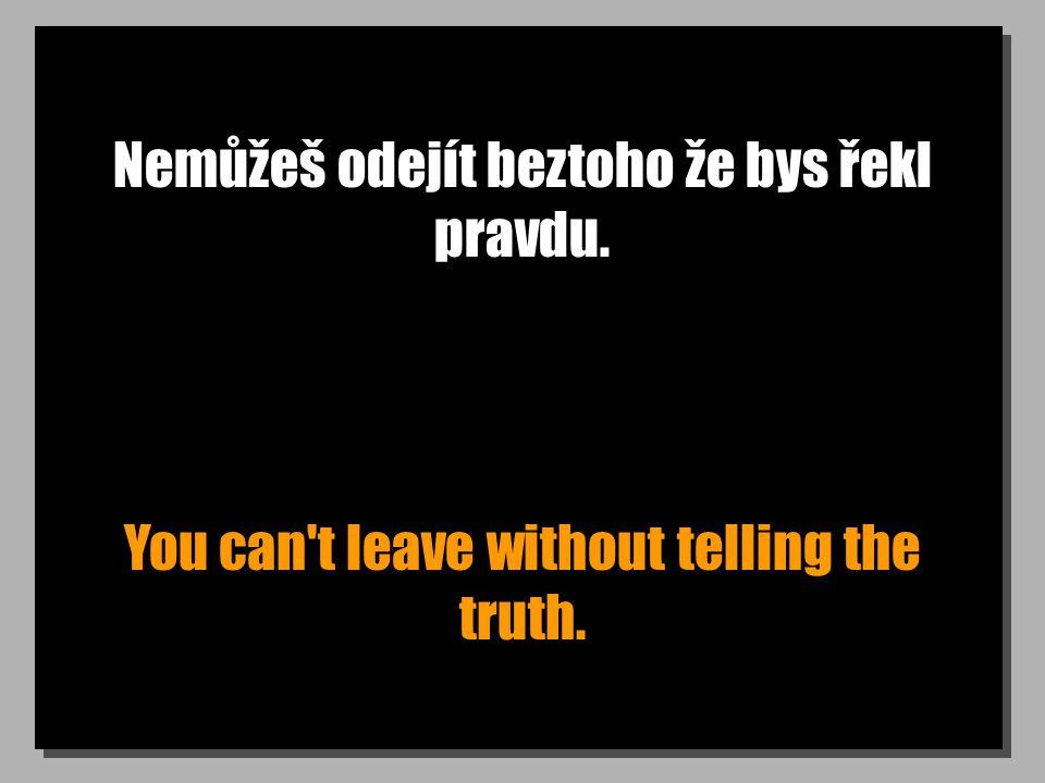 Nemůžeš odejít beztoho že bys řekl pravdu. You can t leave without telling the truth.