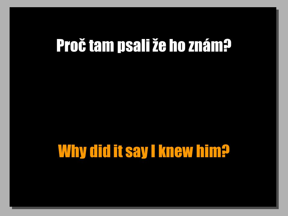 Proč tam psali že ho znám Why did it say I knew him