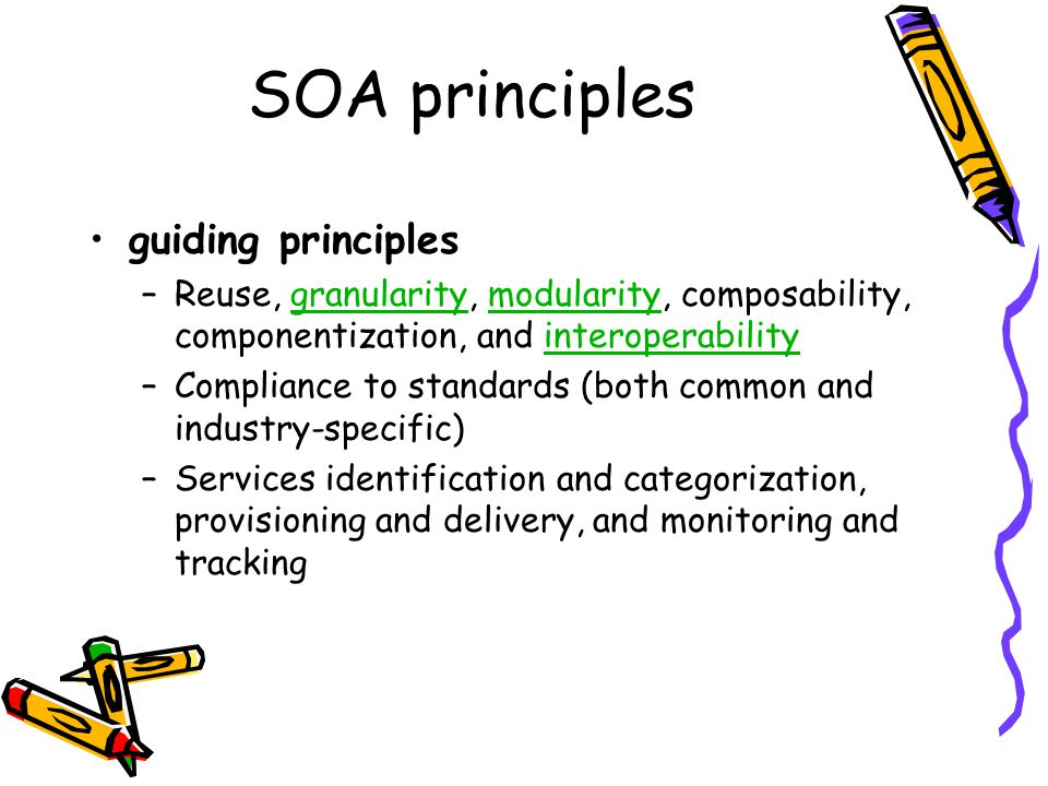 SOA principles guiding principles –Reuse, granularity, modularity, composability, componentization, and interoperabilitygranularitymodularityinteroperability –Compliance to standards (both common and industry-specific) –Services identification and categorization, provisioning and delivery, and monitoring and tracking