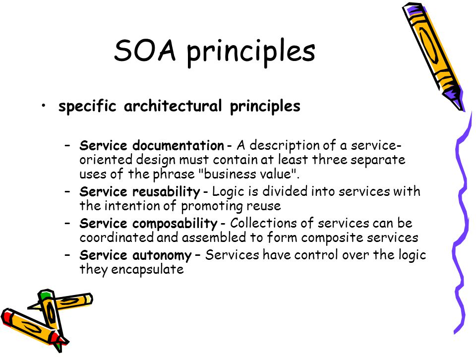 SOA principles specific architectural principles –Service optimization – All else equal, high-quality services are generally considered preferable to low- quality ones –Service statelessness – Services minimize retaining information specific to an activity –Service discoverability – Services are designed to be outwardly descriptive so that they can be found and assessed via available discovery mechanismsService discoverability