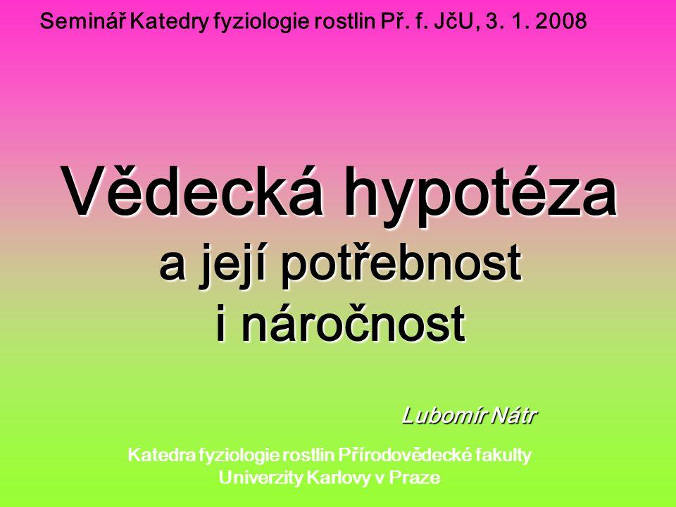 Vědecká hypotéza a její potřebnost i náročnost Seminář Katedry fyziologie rostlin Př.