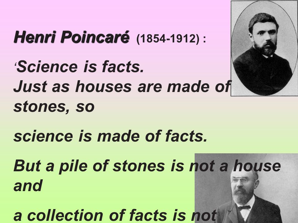 Henri Poincaré Henri Poincaré (1854-1912) : ' Science is facts. Just as houses are made of stones, so science is made of facts. But a pile of stones i