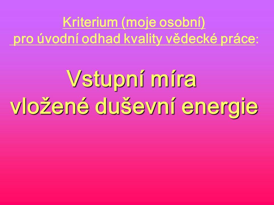 Kriterium (moje osobní) pro úvodní odhad kvality vědecké práce : Vstupní míra vložené duševní energie