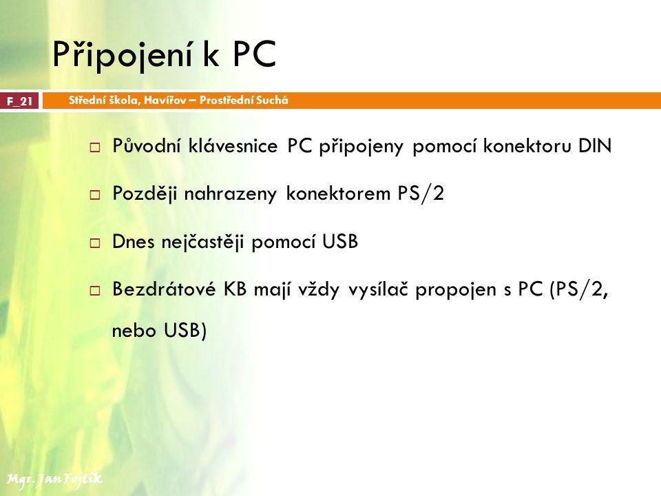 Připojení k PC  Původní klávesnice PC připojeny pomocí konektoru DIN  Později nahrazeny konektorem PS/2  Dnes nejčastěji pomocí USB  Bezdrátové KB mají vždy vysílač propojen s PC (PS/2, nebo USB) F_21 Střední škola, Havířov – Prostřední Suchá Mgr.