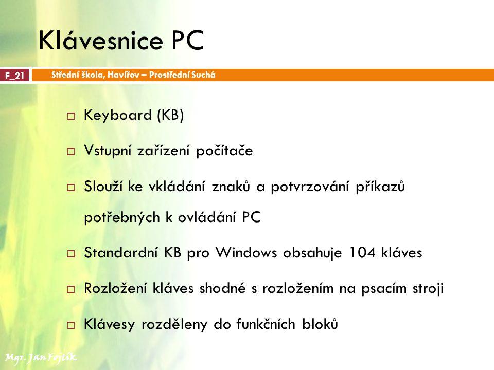 Klávesnice PC  Keyboard (KB)  Vstupní zařízení počítače  Slouží ke vkládání znaků a potvrzování příkazů potřebných k ovládání PC  Standardní KB pro Windows obsahuje 104 kláves  Rozložení kláves shodné s rozložením na psacím stroji  Klávesy rozděleny do funkčních bloků F_21 Střední škola, Havířov – Prostřední Suchá Mgr.