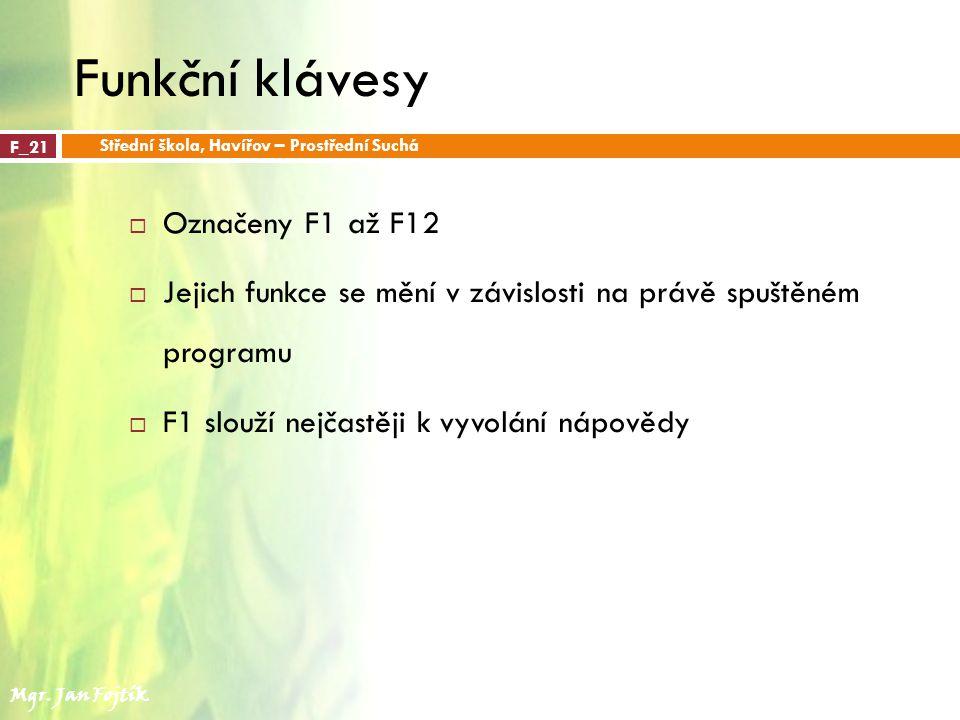 Funkční klávesy  Označeny F1 až F12  Jejich funkce se mění v závislosti na právě spuštěném programu  F1 slouží nejčastěji k vyvolání nápovědy F_21 Střední škola, Havířov – Prostřední Suchá Mgr.