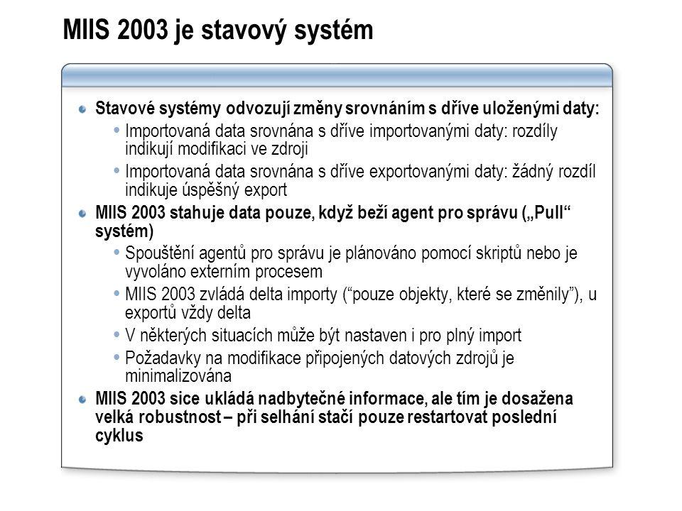 """MIIS 2003 je stavový systém Stavové systémy odvozují změny srovnáním s dříve uloženými daty:  Importovaná data srovnána s dříve importovanými daty: rozdíly indikují modifikaci ve zdroji  Importovaná data srovnána s dříve exportovanými daty: žádný rozdíl indikuje úspěšný export MIIS 2003 stahuje data pouze, když beží agent pro správu (""""Pull systém)  Spouštění agentů pro správu je plánováno pomocí skriptů nebo je vyvoláno externím procesem  MIIS 2003 zvládá delta importy ( pouze objekty, které se změnily ), u exportů vždy delta  V některých situacích může být nastaven i pro plný import  Požadavky na modifikace připojených datových zdrojů je minimalizována MIIS 2003 sice ukládá nadbytečné informace, ale tím je dosažena velká robustnost – při selhání stačí pouze restartovat poslední cyklus"""