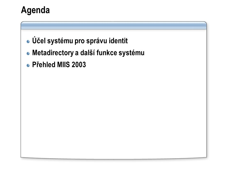 Funkce a vlastnosti MIIS 2003 Flexibilní řešení pro správu identit Správa hesel (samoobslužná nebo za pomocí helpdesku) Používá stávající technologie  Microsoft SQL Server 2000  Visual Studio k rozšíření funčnosti .NET Framework a XML Lze ovládat pomocí WMI interface Nejpoužívanější scénáře jsou součástí Transparentnost dat Internacionalizace díky kódování Unicode Agenti pro správu (Management Agents) jsou stále vyvíjeni