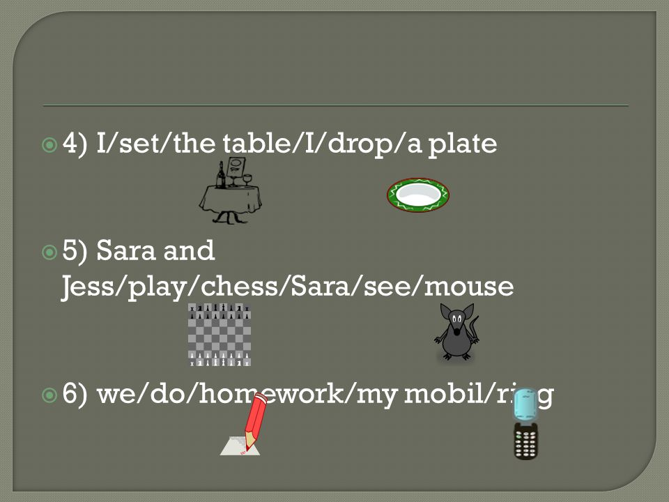  4) I/set/the table/I/drop/a plate  5) Sara and Jess/play/chess/Sara/see/mouse  6) we/do/homework/my mobil/ring