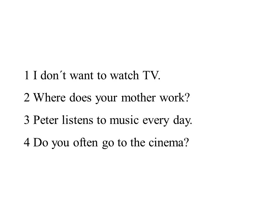 1 I don´t want to watch TV. 2 Where does your mother work? 3 Peter listens to music every day. 4 Do you often go to the cinema?