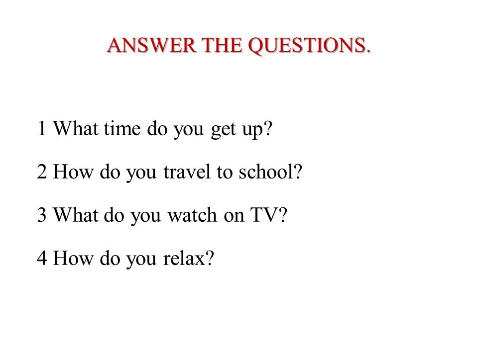 ANSWER THE QUESTIONS. 1 What time do you get up? 2 How do you travel to school? 3 What do you watch on TV? 4 How do you relax?