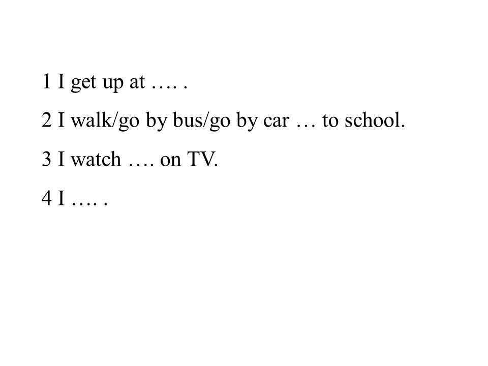 1 I get up at ….. 2 I walk/go by bus/go by car … to school. 3 I watch …. on TV. 4 I …..