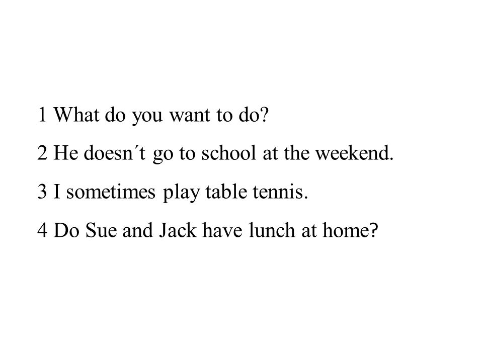 1 What do you want to do? 2 He doesn´t go to school at the weekend. 3 I sometimes play table tennis. 4 Do Sue and Jack have lunch at home ?