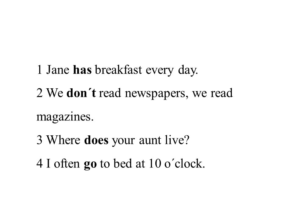 1 Jane has breakfast every day. 2 We don´t read newspapers, we read magazines. 3 Where does your aunt live? 4 I often go to bed at 10 o´clock.
