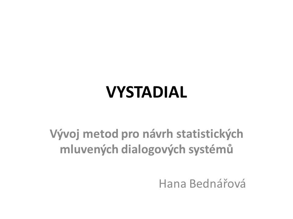 VYSTADIAL Vývoj statistických dialogových systémů Cílem projektu je vývoj statistických metod, které umožní návrh komplexních dialogových systémů včetně optimalizace jednotlivých statistických modelů z dat Budou vyvíjeny metody, které umožňují optimalizaci strategie řízení z již dříve pořízených dat (korpusu) nebo přímo z interakce s reálnými uživateli
