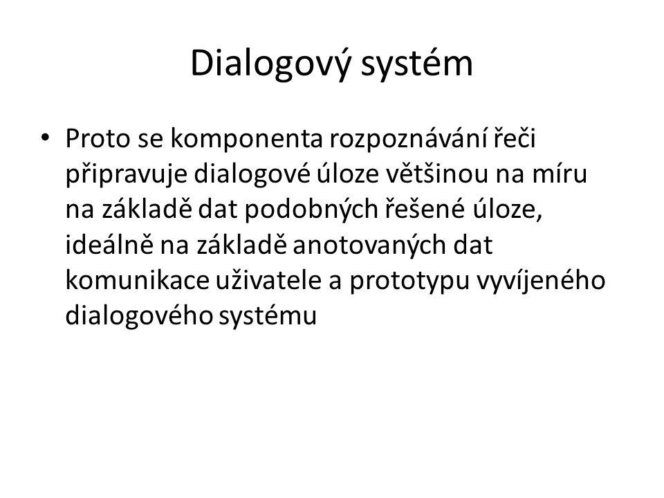 Dialogový systém Proto se komponenta rozpoznávání řeči připravuje dialogové úloze většinou na míru na základě dat podobných řešené úloze, ideálně na základě anotovaných dat komunikace uživatele a prototypu vyvíjeného dialogového systému