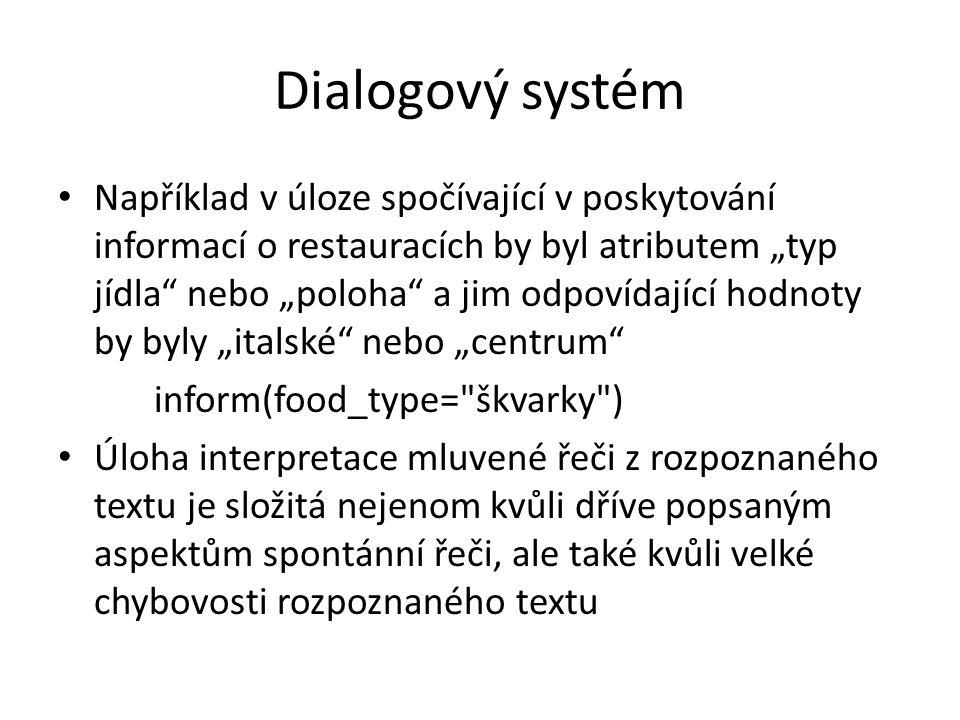 """Dialogový systém Například v úloze spočívající v poskytování informací o restauracích by byl atributem """"typ jídla nebo """"poloha a jim odpovídající hodnoty by byly """"italské nebo """"centrum inform(food_type= škvarky ) Úloha interpretace mluvené řeči z rozpoznaného textu je složitá nejenom kvůli dříve popsaným aspektům spontánní řeči, ale také kvůli velké chybovosti rozpoznaného textu"""