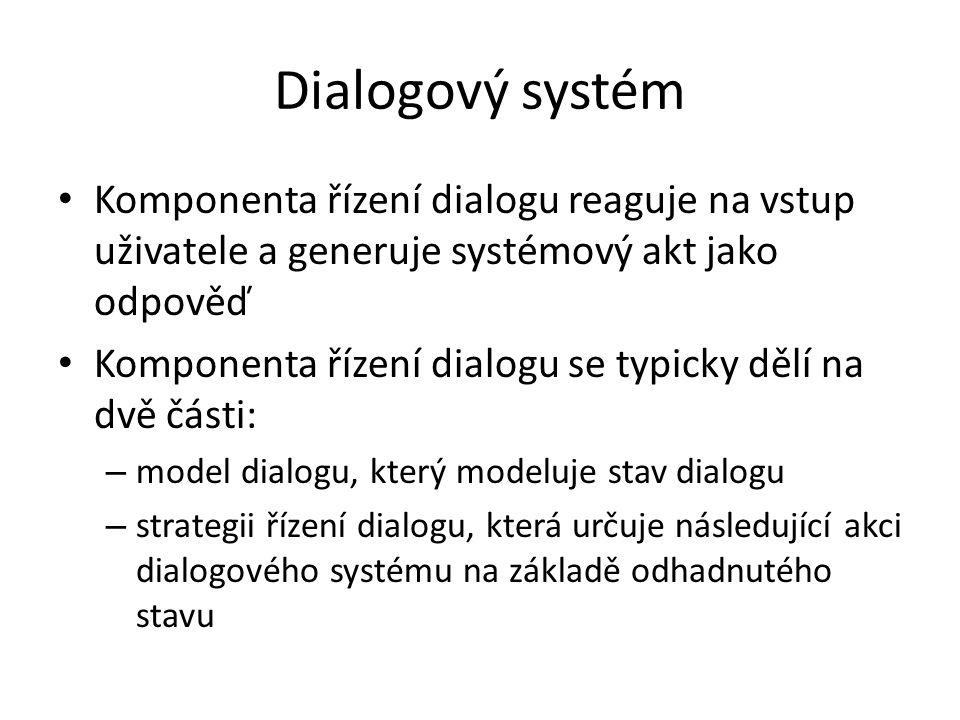Dialogový systém Komponenta řízení dialogu reaguje na vstup uživatele a generuje systémový akt jako odpověď Komponenta řízení dialogu se typicky dělí na dvě části: – model dialogu, který modeluje stav dialogu – strategii řízení dialogu, která určuje následující akci dialogového systému na základě odhadnutého stavu