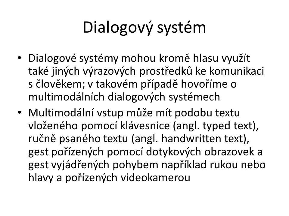 Dialogový systém Dialogové systémy mohou kromě hlasu využít také jiných výrazových prostředků ke komunikaci s člověkem; v takovém případě hovoříme o multimodálních dialogových systémech Multimodální vstup může mít podobu textu vloženého pomocí klávesnice (angl.