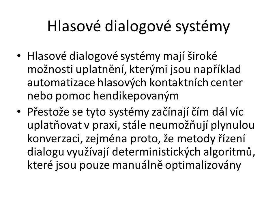 Hlasové dialogové systémy Hlasové dialogové systémy mají široké možnosti uplatnění, kterými jsou například automatizace hlasových kontaktních center nebo pomoc hendikepovaným Přestože se tyto systémy začínají čím dál víc uplatňovat v praxi, stále neumožňují plynulou konverzaci, zejména proto, že metody řízení dialogu využívají deterministických algoritmů, které jsou pouze manuálně optimalizovány