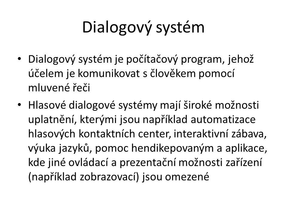 Dialogový systém Dialogový systém je počítačový program, jehož účelem je komunikovat s člověkem pomocí mluvené řeči Hlasové dialogové systémy mají široké možnosti uplatnění, kterými jsou například automatizace hlasových kontaktních center, interaktivní zábava, výuka jazyků, pomoc hendikepovaným a aplikace, kde jiné ovládací a prezentační možnosti zařízení (například zobrazovací) jsou omezené