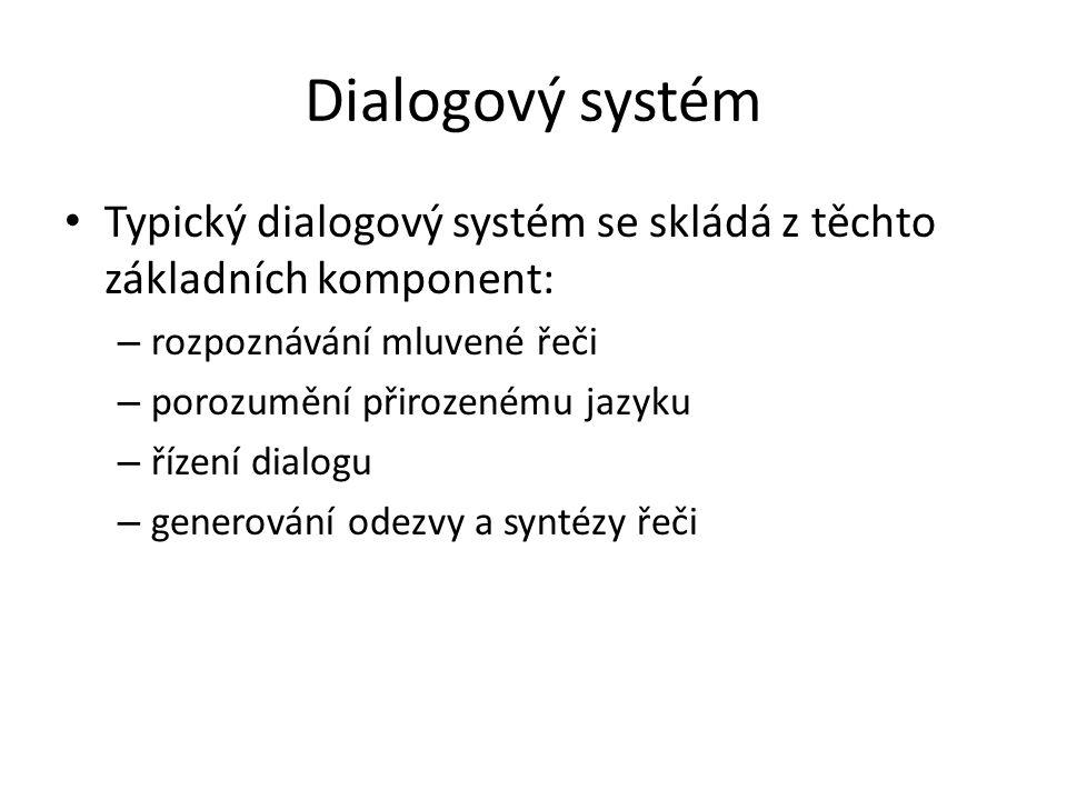 Dialogový systém Typický dialogový systém se skládá z těchto základních komponent: – rozpoznávání mluvené řeči – porozumění přirozenému jazyku – řízení dialogu – generování odezvy a syntézy řeči