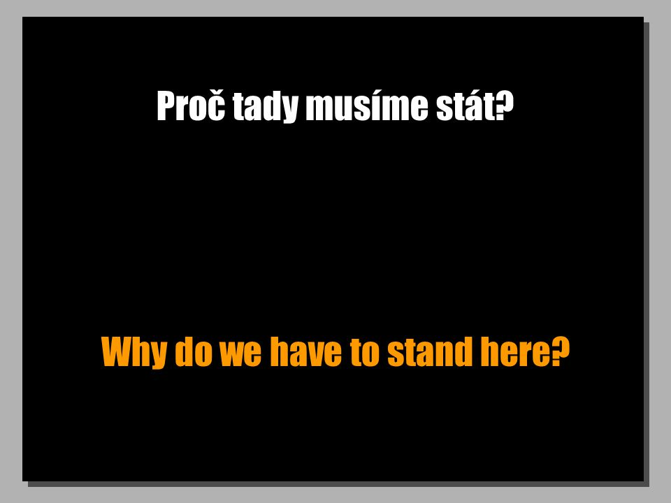 Proč tady musíme stát? Why do we have to stand here?