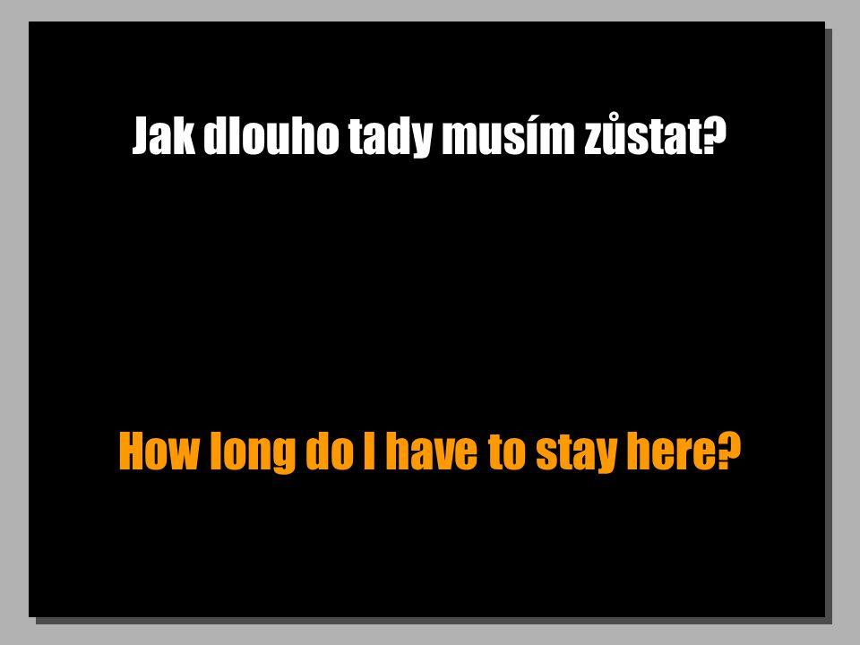 Jak dlouho tady musím zůstat? How long do I have to stay here?