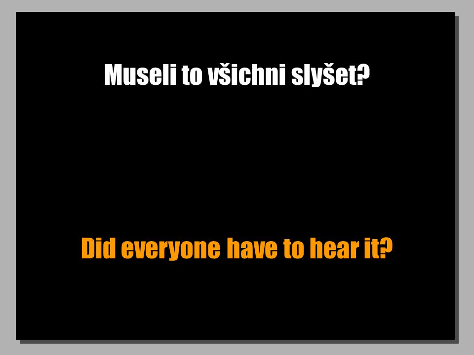 Museli to všichni slyšet? Did everyone have to hear it?