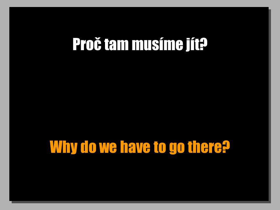 Proč tam musíme jít? Why do we have to go there?
