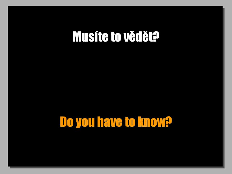Musíte to vědět Do you have to know