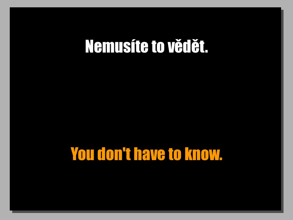 Nemusíte to vědět. You don t have to know.